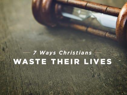 7 Ways Christians Waste Their Lives